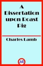 A Dissertation upon Roast Pig (Illustrated) ebook by Charles Lamb
