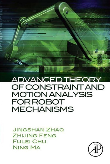 Advanced Theory of Constraint and Motion Analysis for Robot Mechanisms ebook by Jingshan Zhao,Zhijing Feng,Fulei Chu,Ning Ma
