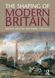 The Shaping of Modern Britain - Identity, Industry and Empire 1780 - 1914 ebook by Eric Evans