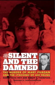 The Silent and the Damned - The Murder of Mary Phagan and the Lynching of Leo Frank ebook by Frey Seitz Frey,Nancy Thompson-Frey