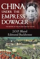 China Under the Empress Dowager - The History of the Life and Times of Tzu Hsi ebook by J. O. P. Bland, Edmund Trelawny Backhouse, Derek Sandhaus