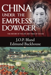 China Under the Empress Dowager - The History of the Life and Times of Tzu Hsi ebook by J. O. P. Bland,Edmund Trelawny Backhouse,Derek Sandhaus