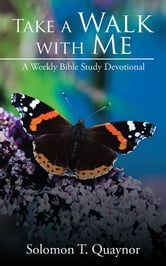Take a Walk with Me - A Weekly Bible Study Devotional ebook by Solomon T. Quaynor