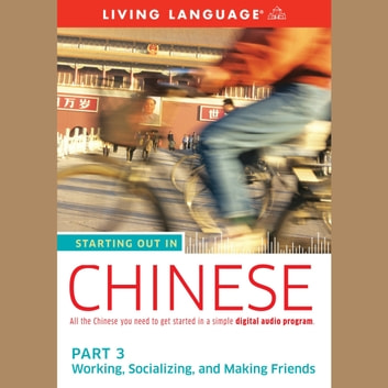 Starting Out in Chinese: Part 3--Working, Socializing, and Making Friends audiobook by Living Language