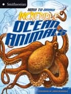 How to Draw Incredible Ocean Animals ebook by Kristen McCurry,Jared Osterhold