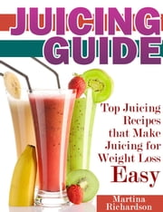 Juicing Guide - Top Juicing Recipes that Make Juicing for Weight Loss Easy ebook by Martina Richardson