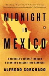 Midnight in Mexico - A Reporter's Journey Through a Country's Descent into Darkness ebook by Alfredo Corchado