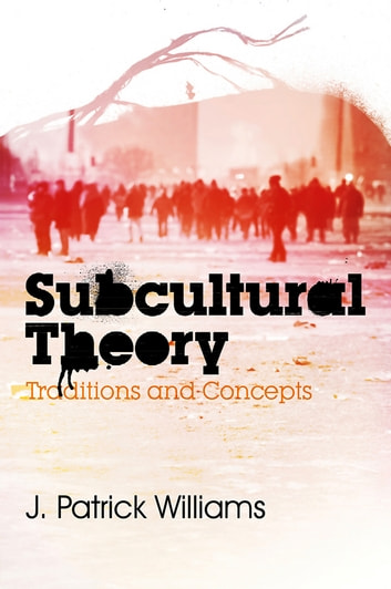 Subcultural Theory - Traditions and Concepts ebook by J. Patrick Williams