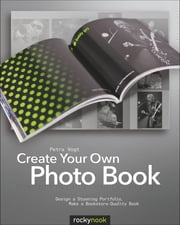 Create Your Own Photo Book - Design a Stunning Portfolio, Make a Bookstore-Quality Book ebook by Petra Vogt