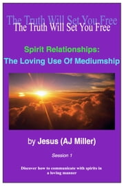 Spirit Relationships: The Loving Use of Mediumship Session 1 ebook by Jesus (AJ Miller)