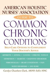 American Holistic Nurses' Association Guide to Common Chronic Conditions: Self-Care Options to Complement Your Doctor's Advice ebook by Clark, Carolyn Chambers
