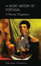 A Short History of Portugal ebook by H. Morse Stephens