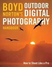 Boyd Norton's Outdoor Digital Photography Handbook: How to Shoot Like a Pro - How to Shoot Like a Pro ebook by Boyd Norton