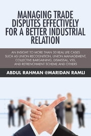 Managing Trade Disputes Effectively for a Better Industrial Relation - An Insight to More Than 30 Real Life Cases Such Asunion Recognition, Union Management, Collective Bargaining, Dismissal, VSS, and Retrenchment Scheme and Others ebook by Abdul Rahman @Maridan Ramli