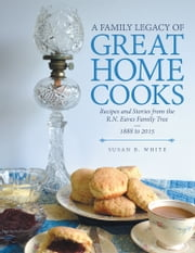 A Family Legacy of Great Home Cooks - Recipes and Stories from the R.N. Eaves Family Tree—1888 to 2015 ebook by Susan B. White