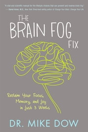 The Brain Fog Fix - Reclaim Your Focus, Memory, and Joy in Just 3 Weeks ebook by Mike Dow