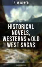 B. M. BOWER: Historical Novels, Westerns & Old West Sagas (Illustrated Edition) - Including the Flying U Series, The Lonesome Trail, The Range Dwellers, The Long Shadow, The Gringos, Starr of the Desert, Cabin Fever, The Heritage of the Sioux, The Thunder Bird, Her Prairie Knight… eBook by Clarence Rowe, Charles M. Russell, B. M. Bower