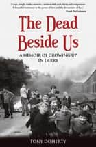 The Dead Beside Us: - A Memoir of Growing up in Derry ebook by