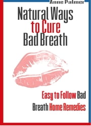 Natural Ways to Cure Bad Breath: Easy to Follow Bad Breath Home Remedies ebook by Anne Palmer