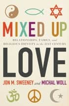 Mixed-Up Love - Relationships, Family, and Religious Identity in the 21st Century ebook by Michal Woll, Jon M. Sweeney