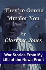 They're Gonna Murder You: War Stories From My Life at the News Front ebook by Clarence Jones
