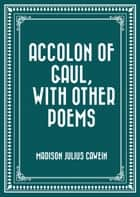 Accolon of Gaul, with Other Poems ebook by Madison Julius Cawein