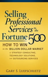Selling Professional Services to the Fortune 500: How to Win in the Billion-Dollar Market of Strategy Consulting, Technology Solutions, and ebook by Gary S. Luefschuetz