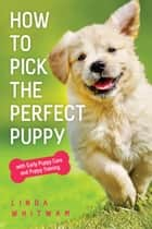 How to Pick the Perfect Puppy - with Early Puppy Care and Puppy Training ebook by Linda Whitwam
