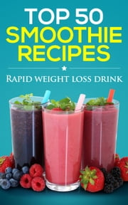 Smoothies for weight loss: Top 50 delicious smoothie recipes (smoothie recipe book, smoothie cleanse, green smoothie, smoothie diet, healthy smoothies, smoothie recipes with nutrition facts) ebook by The Healer