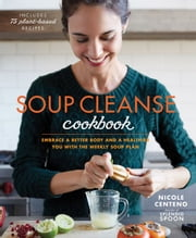 Soup Cleanse Cookbook - Embrace a Better Body and a Healthier You with the Weekly Soup Plan ebook by Nicole Centeno