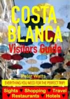 Costa Blanca, Spain Visitors Guide - Sightseeing, Hotel, Restaurant, Travel & Shopping Highlights (including Alicante & Benidorm) ebook by Peter Watts
