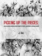 PICKING UP THE PIECES - AN ASIAN SINGLE MOTHER'S POST-DIVORCE ROAD MAP ebook by Jocelyn Ooi