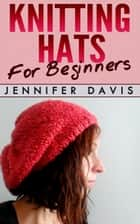 Knitting Hats for Beginners - Knitting For Beginners, #2 ebook by Jennifer Davis