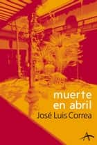 Muerte en abril eBook by José Luis Correa Santana