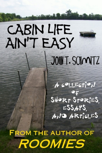 Cabin Life Ain't Easy: A Collection of Short Stories, Essays, and Articles ebook by John T. Schmitz