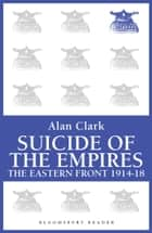 Suicide of the Empires - The Eastern Front 1914-18 ebook by Alan Clark