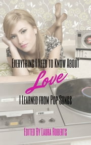 Everything I Need to Know About Love I Learned from Pop Songs ebook by Laura Roberts