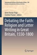 Debating the Faith: Religion and Letter Writing in Great Britain, 1550-1800 ebook by Anne Dunan-Page,Clotilde Prunier