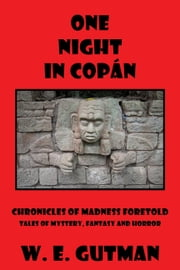 One Night in Copan: Chronicles of Madness Foretold, Tales of Mystery, Fantasy and Horror ebook by W. E. Gutman