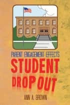 Parent Engagement Effects Student Drop Out ebook by Ann A. Brown