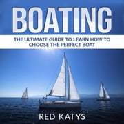 Boating: The Ultimate Guide to Learn How to Choose the Perfect Boat audiobook by Red Katys