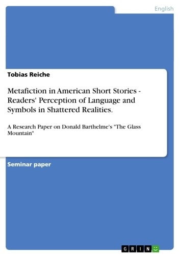 Metafiction in American Short Stories - Readers' Perception of Language and Symbols in Shattered Realities. - A Research Paper on Donald Barthelme's 'The Glass Mountain' ebook by Tobias Reiche