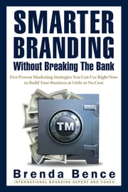 Smarter Branding Without Breaking the Bank - Five Proven Marketing Strategies You Can Use Right Now to Build Your Business at Little or No Cost ebook by Brenda Bence