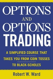 Options and Options Trading - A Simplified Course That Takes You from Coin Tosses to Black-Scholes ebook by Robert Ward