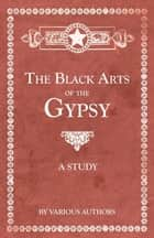 The Black Arts of the Gypsy - A Study ebook by Various Authors