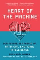 Heart of the Machine - Our Future in a World of Artificial Emotional Intelligence ebook by Richard Yonck, Rana el Kaliouby