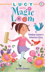 Lucy and the Magic Loom - A Rainbow Loomer's Adventure Story ebook by Alice Downes