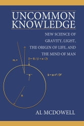Uncommon Knowledge - New Science of Gravity, Light, the Origin of Life, and the Mind of Man ebook by Al McDowell