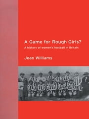 A Game for Rough Girls? - A History of Women's Football in Britian ebook by Jean Williams