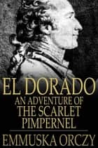 El Dorado - An Adventure of the Scarlet Pimpernel ebook by Baroness Emmuska Orczy